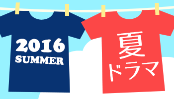 今年もアツい!2016 夏ドラマ