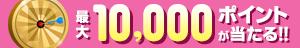 スプリングキャンペーン!最大10,000ポイントが当たる!