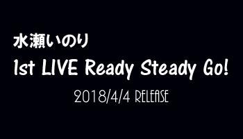 購入特典決定!水瀬いのり1st LIVE Ready Steady Go!
