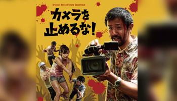 異例の大ヒット映画『カメラを止めるな!』サントラCDはこうして聴くべし!