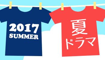今年もアツい!2017 夏ドラマ