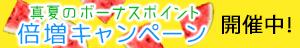 【バナ02】期間限定!真夏のボーナスポイント倍増キャンペーン