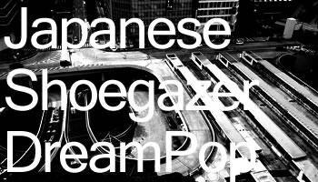 今注目の日本のバンド~シューゲイザー/ドリームポップ~