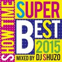 SHOW TIME SUPER BEST 2015 Mixed By DJ SHUZO/オムニバス