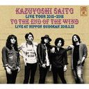 "KAZUYOSHI SAITO LIVE TOUR 2015-2016 ""風の果てまで"" Live at 日本武道館 2016.5.22"
